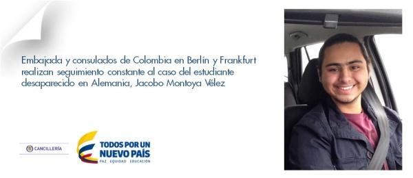 Desde que se conoció la desaparición del connacional Jacobo Montoya Vélez, la Embajada y los consulados de Colombia en Berlín y en Frankfurt han realizado seguimiento constante a este caso y han estado en permanente contacto con las autoridades alemanas, que desde el inicio han adelantado las labores de búsqueda, así como con la familia del estudiante desaparecido.